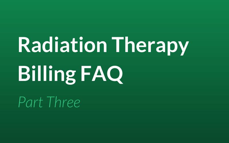 Radiation Therapy Billing FAQ: Part Three