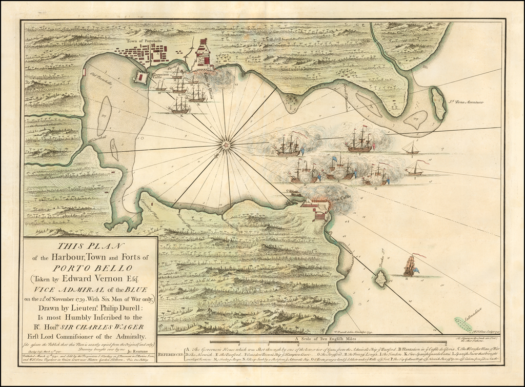 This Plan of the Harbour, Town and Forts of Porto Bello (Taken by Edward Vernon Esqr. Vice Admiral of the Blue on the 22d of November 1739.  With Six Men of War only,) Drawn by Lieutent. Philip Durrell:  Is most Humbly Inscribed to the Rt. Honble. Sir Charles Wager First Lord Commissioner of the Admiralty . . . 1740 By William Toms