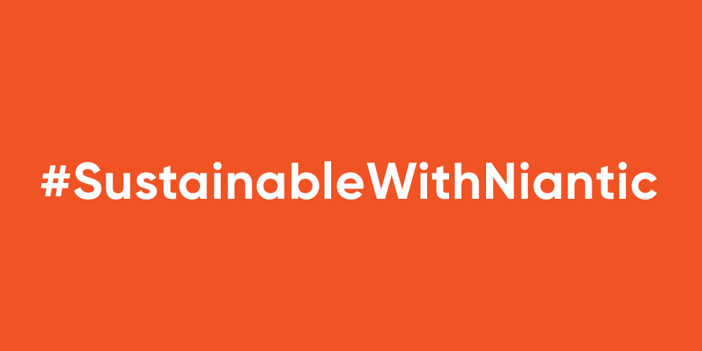 Use the hashtag #SustainableWithNiantic and tag @NianticLabs