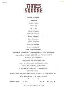 "Page one of the the film credits from the US Press Materials folder. Text: TIMES SQUARE ROBERT STIGWOOD Presents ""TIMES SQUARE"" Starring TIM CURRY TRINI ALVARADO And Introducing ROBIN JOHNSON Also Starring PETER COFFIELD HERBERT BERGHOF DAVID MARGULIES ANNA MARIA HORSFORD Executive Producers, KEVIN McCORMICK JOHN NICOLELLA Produced By ROBERT STIGWOOD And JACOB BRACKMAN Directed By ALAN MOYLE Screenplay By JACOB BRACKMAN Story By ALAN MOYLE And LEANNE UNGER Associate Producer, BILL OAKES A BUTTERFLY VALLEY N. V. PRODUCTION RSO FILMS LTD. An EMI Films Release Distributed In The U.S. And Canada By AFD (Associated Film Distribution) * * * Running Time: 111 min. M.P.A.A. Rating: R"