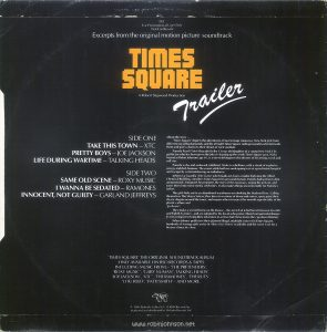 "Back cover of the picture sleeve for RSO promotional record TS1, six songs from the ""Times Square"" soundtrack album. Text: TS1 For Promotional Use Only Not For Resale Excerpts from the original motion picture soundtrack TIMES SQUARE A Robert Stigwood Production Trailer SIDE ONE TAKE THIS TOWN-XTC PRETTY BOYS-JOE JACKSON LIFE DURING WARTIME-TALKING HEADS SIDE TWO SAME OLD SCENE - ROXY MUSIC I WANNA BE SEDATED - RAMONES INNOCENT, NOT GUILTY - GARLAND JEFFREYS About the story ... 'Times Square' depicts the adventures of two teenage runaways, New York girls from different social backgrounds, and the all night Times Square radio personality who befriends them and gives a boost to their dream of rock stardom. Pamela Pearl (Trini Alvarado) is the 13 year old daughter of a young New York City politician who has been given the job of cleaning up the seedy Times Square area. Nicky Marotta (Robin Johnson) age 16, is a street delinquent who dreams of becoming a rock and roll star. Pamela is shy and awkward, inhibited. Nicky is rebellious, with a streak of explosive energy and dark humour. They meet while both are undergoing tests at a psychiatric hospital and escape by commandeering an ambulance. Johnny La Guardia (Tim Curry) who broadcasts from a studio high atop the Allied Chemical Building, considers Times Square his personal domain. Pamela had written to him anonymously. Intrigued, he promotes the story of the runaways, urging the girls on, and turns them into minor media celebrities. It also makes things uncomfortable for Pamela's father. The girls hide out in an abandoned warehouse overlooking the Hudson River. Calling themselves The Sleaze Sisters, they dress in versions of down and outers, spray paint their sleaze slogans around the town, and inspire others to reject the smooth superficiality of the plastic culture and 'go sleaze'. They make a second home on the Deuce - the stretch of 42nd Street between Seventh and Eighth Avenues - and are adopted by the locals who"