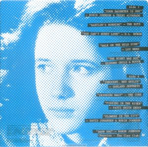 "A blue pixellated image of Trini Alvarado. Text: Side 3 ""YOUR DAUGHTER IS ONE"" - ROBIN JOHNSON & TRINI ALVARADO PRODUCED BY BILL OAKES (by Billy Mernit, Norman Ross and Jacob Brackman; Stigwood Music, Inc. (Unichappell Music, Admin.) (BMI) Engineer: John Pace ℗1980 Multiplier N.V. ""BABYLON'S BURNING"" - THE RUTS PRODUCED AND ARRANGED BY MICK GLOSSOP (by John Jennings, Dave Ruffy, Malcolm Owen and Paul Fox; Nymph Music (Unichappell Music, Admin.) (BMI) (COURTESY OF VIRGIN RECORDS, LTD. ) ℗ 1979 VIRGIN RECORDS LTD. ltd . ""YOU CAN'T HURRY LOVE""- D.L. BYRON PRODUCED BY JIMMY IOVINE WITH JON SMALL (by E. Holland, L. Dozier, S. Holland; Stone Agate Music Division) (BMI) (COURTESY OF ARISTA RECORDS, INC.) ℗ 1980 ARISTA RECORDS, INC. ""WALK ON THE WILD SIDE"" - LOU REED PRODUCED BY DAVID BOWIE AND MICK RONSON (by Lou Reed; Oakfield Avenue Music, Ltd.) (BMI) (COURTESY OF RCA REC0RDS ) ℗ 1972 RCA RECORDS ""THE NIGHT WAS NOT"" - DESMOND CHILD & ROUGE PRODUCED BY RICHARD LANDIS AND D.C. ASSOCIATE PRODUCTIONS (by Desmond Child; Desmobile Music Co. (ASCAP) (COURTESY OF CAPITOL RECORDS, INC.) ℗ 1979 CAPITOL RECORDS, INC. Side 4 ""INNOCENT, NOT GUILTY"" - GARLAND JEFFREYS PRODUCED BY GARLAND JEFFREYS AND BILL OAKES (by Garland Jeffreys; Garland Jeffreys Music ) (ASCAP) Engineer: John Pace ℗1980 Multiplier N.V. ""GRINDING HALT"" - THE CURE PRODUCED BY CHRIS PARRY (by Tolhurst Dempsey Smith; APB Music Co., Ltd.) (COURTESY OF FICTION RECORDS/POLYDOR LTD./JEM RECORDS) ℗ 1979 FICTION RECORDS ""PISSING IN THE RIVER"" - PATTI SMITH GROUP PRODUCED BY JACK DOUGLAS (by Patti Smith and Ivan Kral; Linda's Music Corp.) (ASCAP) (COURTESY OF ARISTA RECORDS, INC.) ℗ 1976 ARISTA RECORDS, INC. ""FLOWERS IN THE CITY"" - DAVID JOHANSEN & ROBIN JOHNSON PRODUCED BY DAVID JOHANSEN (by David Johansen and Ronnie Guy; Buster Poindexter, Inc. and Purple Man Publishing (BMI) (COURTESY OF BLUE SKY RECORDS, INC./CBS RECORDS) ℗ 1980 BLUE SKY RECORDS, INC. ""DAMN DOG"" - ROBIN JOHNSON (Reprise - The Cleo Club) PRODUCED BY BILL OAKES (by Billy Mernit and Jacob Brackman; Stigwood Music, Inc. (Unichappell Music, Admin.) (BMI) ℗1980 Multiplier N.V. Album Executive Producer : BILL OAKES Special Thanks to : GREG SHELDON (Music Editor), TOM GULLINO (Associate Music Editor), DARRELL HANZALIK (Assistant Music Editor), MICHAEL KIRCHBERGER (Collaborating Film Editor), the D.L. BYRON BAND (for ""Damn Dog""), and to SOUNDMIXERS, RECORD PLANT, THE POWER STATION, and MEDIA SOUND STUDIOS, New York City. Art Direction: GLENN ROSS Design: GEORGE CORSILLO /GRIBBITT Back Cover Photo: MICK ROCK This digital surrogate created by Sean Rockoff for robinjohnson.net."