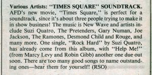 """Times Square"" soundtrack review from Tiger Beat Vol. 17 No. 2, Nov. 1980, p. 59. Text: Various Artists: ""TIMES SQUARE"" SOUNDTRACK. AFD's new movie, ""Times Square,"" is perfect for a soundtrack, since it's about three people trying to make it in show business! The music is New Wave and artists include Suzi Quatro, The Pretenders, Gary Numan, Joe Jackson, The Ramones, Desmond Child and Rouge, and many more. One single, ""Rock Hard"" by Suzi Quatro, has already come from this album, with ""Help Me!"" (from Marcy Levy and Robin Gibb) another one due out soon. There are too many good songs to name outstanding ones—hear them for yourself! (RSO)"