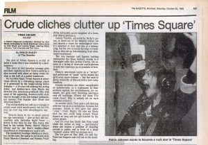 "Review of ""Times Square"" from the Montreal Gazette, October 25, 1980.  Text:  The GAZETTE, Montreal, Saturday, October 25,1980 107 FILM Crude cliches clutter up 'Times Square' TIMES SQUARE Atwater A Robert Stigwood production; directed by Alan Moyle; screenplay by Jacob Brackman from a story by Alan Moyle and Leanne Unger; starring Robin Johnson, Trini Alvarado and Tim Curry. By BRUCE BAILEY of The Gazette The plot of Times Square is so full of holes it looks like it was smashed by a jackhammer. This story of two runaway teenage girls and their exploits on New York's sin strip is also covered with about as many crude cliches as the wall of a public washroom. On the other hand, Times Square is sometimes driven by a refreshing energy, much of it generated by the tough-talking Robin Johnson — a 16-year-old making her acting debut. And Quebec- born Alan Moyle has directed this American-produced film with some of the appealing, down-to-earth style that he brought to his low-budget independent movies (The Rubber Gun Show and Montreal Main). This will probably not add up to enough to satisfy most adult movie-goers, but the film may go over big with teenyboppers anyway. They're likely to try to sneak around the age restrictions — just as they did successfully with Saturday Night Fever —> drawn in this time by star Tim Curry (the lead in the cultish  Rocky Horror Picture Show) and by the film's double-album soundtrack of contemporary rock'n'roll. The mandatory teenage rebellion is there, too. In this case, the upstarts are street-wise Nicky Marotta (Johnson) and Pamela Pearl (Trini Alvarado), naive daughter of a knee-jerk liberal politician. Lonely Pamela, attracted by Nicky's piz-zaz, is lured out of the hospital where the two shared a room for neurological tests. It's assumed at first that this is a kidnapping, but the  two actually develop a friendship as they set up housekeeping in an abandoned warehouse. The two become cult figures (calling themselves the Sleez Sisters), thanks to a late-night radio disc jockey (Curry). He resorts to a string of worn-out catch-phrases to hold the runaways up as symbols of freedom. Nicky's new-found talent as a ""writer"" and performer of ""punk"" lyrics makes the girls even more famous — but the road to glory, naturally, is littered with a few rocky conflicts. Certain incidents are either inexplicable or unbelievable. As a trademark of their protests against the establishment, for example, the girls start throwing television sets off buildings. (Where did these TVs come from? Why is nobody hit on such crowded streets?) At another point, Pam gets a job dancing with her top on at a topless bar, because the manager thinks it will give the place ""class."" (Yeah. Right.) It's also not likely that the two could hang around Times Square so long and not get hassled by the street people. And it's even less likely that Pam could elude the police so long — particularly when she makes a practise of standing around in public and in front of a large ""wanted"" poster with her picture on it. The list goes on. But, well, it's still fun. Take two boppers and call me in the morning. Robin Johnson wants to become a rock star in 'Times Square'"