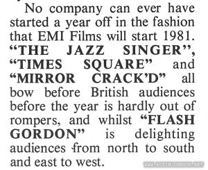"From the two-page center spread promoting all the Columbia-Warner-EMI movies opening in the beginning of 1981. Text: No company can ever have started a year off in the fashion that EMI Films will start 1981. ""THE JAZZ SINGER"", ""TIMES SQUARE"" and ""MIRROR CRACK'D"" all bow before British audiences before the year is hardly out of rompers, and whilst ""FLASH GORDON"" is delighting audiences from north to south and east to west. musical score!"