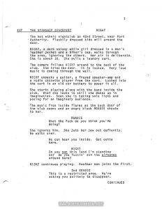 """Times Square"" Screenplay by Jacob Brackman, 1979, 129 pp  Text:  1 EXT THE STARSHIP DISCOVERY NIGHT The hot ethnic nightclub on 42nd Street, near Port Authority. Flashily dressed kids mill around the door. NICKY, a dark skinny while girl dressed in a man's leather jacket and a biker's cap, walks through the area, ignoring the others. Her.air is deliberate She is about 16. She pulls a laundry cart. The camera follows NICKY around to the back of the club. She tries the door. It is locked. Very loud music is coming through the wall. NICKY unpacks a guitar, a frayed speaker-amp and a radio cassette player from the cart. Lashed into the cart is an old car battery to power it all. She starts playing along with the band inside the club. What she lacks in skill she makes up in imagination. Soon she is taking solo licks and posing for an imaginary audience. The music from inside flares as the back door of the club opens and an angry black ROADIE shouts to her. ROADIE What the fuck do you think you're doing? She ignores him. She juts her jaw out defiantly. He walks over, We can hear you inside. Get outta here. NICKY Do you own this land I'm standing on? Do you fuckin' own the airwaves around here? NICKY continues playing. Another man joins the first. 2nd ROADIE This is a restricted area. We're asking you politely to disappear. CONTINUED"