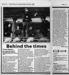 """Review of TIMES SQUARE in New Muscial Express, 24 January 1981, Edit of Pages 14 and 15.  Text:  Page 14 — New Musical Express 24th January, 1981  In a desperate rebellious gesture, Robin Johnson prepares to plummet to the ground three and a half feet below. Behind the times Times Square Directed by Alan Moyle Starring Robin Johnson, Trini Alvarado and Tim Curry (EMI) SO AFTER Grease and Saturday Night Fever, the Stigwood outfit delivers a real stiff for the kids, a would-be 'punk' epic, three years too late and twice as tasteless. This time around, what you get for your double album — sorry, film — is a couple of teenage tearaways doing a bunk from a New York neurological hospital and setting up a squat by a derelict pier. That they are both eminently suitable cases for treatment seems lost on early-hours DJ Johnny LaGuardia, who takes up their cause. Publicly, he mocks the authorities' feeble attempts to find the two girls; privately, he's grooming them for their fifteen minutes of stardom. The Sleaze Sisters are born! And they're not so bad: Robin Johnson as 16-year-old Nicky Marotta is all foul-mouth and fiery temper (""""I'm sure her childhood was a complete disaster but that's not the point,"""" says one typically concerned adult), an abrasive-looking ragamuffin who happens to talk like Jimmy Durante; Trini Alvarado as 13-year-old Pamela Pearl is all capped-teeth and catatonic trances (she's the well brought-up one who keeps a diary), an angelic-featured kewpie-doll who could pass for the Mona Lisa's daughter. Believe it or not, they go together well. But Times Square falls apart as soon as Nicky and Pam hit the streets of the city so nice they named it twice. It's all very well plumping for life over TV, vitality over manners and slime over plastic, but I don't think the various pimps, winos, prostitutes and junkies they rub shoulders with would put too much faith in credentials as limp as these. And as for Tim Curry's extraordinary performance as DJ La Guardia ..."""