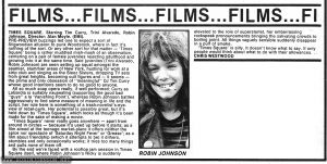 """Review of """"Times Square"""" from page 8 of the Jan. 24, 1981 """"Record Mirror.""""  Text:  FILMS...FILMS...FILMS...FILMS...FI  TIMES SQUARE. Starring Tim Curry, Trini Alvarado, Robin Johnson. Director: Alan Moyle. (EMI).  PRE-PREVIEW buzzings led one to expect a sort of  Stigwoodian allusion to punk Woodstock, where in fact it's  nothing of the sort. Or any other sort for that matter — 'Times  Square' being a rather muddled mish-mash of an observation,  centering on a pair of female juveniles rejecting adulthood and  growing into it at the same time. Said juveniles (Trini Alvarado,  Robin Johnson) are seen setting up squat amongst the  seamier, slummier areas of New York, hustling for work at a  strip club and singing as the Sleez Sisters, dropping TV sets from great heights, becoming cult figures and — it seems —  the prime and only obsession of """"meaningful"""" DJ Tim Curry  whose good intentions seem to do no good to anyone. All so much soap opera really, if well performed: Curry as  LaGardia is suitably nauseating (supporting the good bad  """"guys"""" a la 'Vanishing Point'), whereas Robin Johnson battles aggressively to find some measure of meaning in life and the  script, her role here is something of a trash-novelist's-eye- view of rebel-punk. Her potential is possibly great, but it's  held down by 'Times Square', which looks as though it's been  made for the sake of making a movie. 'Times Square' never really goes anywhere — apart from  around in circles — because it's used up before it starts; as a  film aimed at the teenage market-place it offers neither the spice nor spectacle of 'Saturday Night Fever' or 'Grease'; as a  film about friendship (which it attempts to be) it dithers,  stumbles and only occasionally works; it tries too many things  and pulls none of them off. By the end we're faced with a rooftop jam session in Times  Square itself, where Robin Johnson's Nicky is suddenly elevated to the role of superstarlet, her embarrassing  rockspeak pronouncements bringing"""
