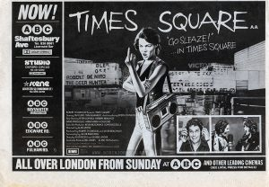 "Ad from a UK newspaper promoting ""Times Square's"" opening Text: NOW!  ABC  Shaftesbury Ave  Tel: 836 8861  Licensed Bar  DOLBY STEREO  STUDIO  OXFORD CIRCUS  Tel: 437 3300  DOLBY STEREO  SCENE LEICESTER SQ (WARDOUR ST)  Tel.439.4470  ABC  BAYSWATER  DOLBY STEREO  ABC  EDGWARE RD.  ABC  FULHAM RD.  TIMES SQUARE AA  ""GO SLEAZE!"" ...IN TIMES SQUARE  ROBERT STIGWOOD Presents ""TIMES SQUARE""  Starring TIM CURRY·TRINI ALVARADO And Introducing ROBIN JOHNSON  Also Starring PETER COFFIELD·HERBERT BERGHOF DAVID MARGULIES·ANNA MARIA HORSFORD  Executive Producers KEVIN McCORMICK·JOHN NICOLELLA  Directed by ALAN MOYLE  Produced by ROBERT STIGWOOD and JACOB BRACKMAN Screenplay by JACOB BRACKMAN  Story by ALAN MOYLE and LEANNE UNGER  Associate Producer BILL OAKES An EMI-ITC Production  Soundtrack available on RSO Records and TAPES RSO  Released by COLUMBIA-EMI-WARNER Distributors Limited.  EMI  A Member of the THORN EMI Group. ALL OVER LONDON FROM SUNDAY AT ABC AND OTHER LEADING CINEMAS  (SEE LOCAL PRESS FOR DETAILS)"