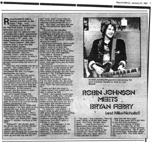 "Record Mirror, January 31, 1981, p. 7  Text:  Record Mirror, January 31,1981  7  ROBIN JOHNSON MEETS BRYAN FERRY (and Mike Nicholls!)  ROBIN JOHNSON ponders becoming the next Chrissie Hynde as well as Liza Minelli.  ROADRUNNER ONCE, sipping cocktails in the hyper - high - rent confines of Mayfair's Inn On The Park hotel. A Daimler limousine purrs up to the entrance and I'm ushered into it. Inside sits a dark, diminutive, refined looking girl and her ma. The former is 16 - year - old Robin Johnson, star of trash epic 'Times Square'. Not that anyone who's seen the film could possibly guess. The amoral urchin with the matted hair has been transformed into a veritable princess. Only the scratchy, street - wise Brooklyn larynx remains the same. So what's all this nonsense? I gesture, referring to incongruity between our present surroundings and those of the film.  ""That was only a movie and this is real life,"" she replies matter - of - a factly, ""though I don't travel everywhere like this. For longer journeys we use trains.""  A quick - witted likeable young lady, seemingly unaffected by success. Both her feet are square on the ground and she makes clear that because she's missing a lot of school, ma got clearance from the principal and lavishes her with lots of homework. At the moment, however, she just wants to learn Cockney rhyming slang.  As we're going through the basics, we arrive at the theatre showing 'Joseph And The Amazing Technicolor Dreamcoat' and out she gets. So much to do and see during a short promotional visit... ROADRUNNER TWICE. Robin and her manager / ma have gone on to a whistlestop tour of the provinces. Birmingham. Manchester and Glasgow are all in the past. She's just arrived in Newcastle, and New York seems a long way away.  How were you enlisted for 'Times Square'? I wonder, courtesy of the GPO.  ""Enlisted!?"" she shrieks down the phone into my Notting Hill pad ""yeah, I guess that's it. I was drafted! Really! One day after school I was hanging out across the street with some friends and a guy came up and said 'are you 16?' I said -yeah, why?' so he tells me there's an ad in the Village Voice requiring someone like me for a film."" she rasps, sounding like one of the Jets gang from West Side Story'.  ""He told me the storyline, assured me there was no sexual exploitation and gave me a number to ring. Well,"" she goes on barking, ""the summer vacation was coming up, I had nothing to do so I called it up just for a goof.""  Goofing or otherwise, she'd made contact with the mighty Stigwood empire, went on to pass the audition and got signed for the major role in the first of three films. In the next, she stars opposite Andy Gibb in 'Grease 2'.  'The funny thing is,"" she prattles amiably, ""no-one knew who the guy was or have seen or heard from him since. God must have sent an angel from Heaven!""  Scarcely an overstatement, if you think about it. in the course of the film, Robin comes out with some fairly choice language. Did this come naturally? ""Oh, I've been known to curse in my time,"" is the riposte. ""Actually, the voice and mannerisms are pretty much me. For the third movie I do, the script will actually be tailored with me  in mind. That's the best kind you can do.""  I point out that the script in 'Times Square' was pretty naff. In fact, st ruined the film.  ""Yeah,"" she agrees, ""and it was edited pretty badly, too. I actually found it disorientating because there's stuff said which pertains to earlier scenes that were cut. But I was happy with my performance even if the film in general could have done with being better.  ""In America,"" she admits, ""it hasn't done as well as expected, with some major distributors pulling out. Maybe the time and market weren't felt to be right,"" she continues sensibly, giving the impression that she's spent a lifetime in the game.  A bright spot, however, is the 'Times Square' soundtrack, featuring, amongst others, delicacies by Talking Heads, The Ramones, Lou Reed and The Pretenders. Is that your sort of music?  ""Oh yeah,"" she enthuses, ""that's what I listen to all the time. New wave, The Clash, Blondie, Roxy Music ... I saw Bryan Ferry in Manchester after their show there. He seems like a nice fellow. I thanked him for the song on the soundtrack ('Same Old Scene'} which I like very much. Hey! I'd have told him if I didn't!""  How was the Roxy gig?  ""Oh it was great and it was nice to see the local teenagers.""  It was nice talking to Robin Johnson, a bright star on the ascendant, totally without phoney airs and pretentions. The lil' gurl's gonna be huge. Remember where you read it first. (The Daily Mail? — Ed)."