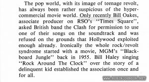"Article on pages 16-17 of Screen Internatinal No. 276, January 24-31, 1981, contains a paragraph about ""Times Square."" Relevant text: The pop world, with its image of teenage revolt, has always been rather suspicious of the hypercommercial movie world. Only recently Bill Oakes, associate producer on RSO's ""Times Square"", asked British band the Clash for permission to use one of their songs on the soundtrack and was refused on the grounds that Hollywood exploited enough already. Ironically the whole rock/revolt syndrome started with a movie, MGM's ""Blackboard Jungle"" back in 1955. Bill Haley singing ""Rock Around The Clock"" over the story of a delinquent kid established the association once and for all."