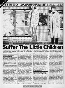 "Hilary Shore, ""Suffer the little children part II"", Time Out No. 567, February 25, 1981, p. 16  Text:  Part II Suffer The Little Children  Film fantasies draw the young to the bright lights of the capital, where they find . . . nothing much . No work, no housing, and precious little official aid. Hilary Shore investigates survival at street level for the kids who go sleaze in London. Go where there is work, said Mrs T brightly Flopped on a bed in a Clerkenwell hostel was a girl of five foot nothing with a cough that filled the room. She said she was 16 and she liked to be called Nipper. In May 1980 she left her Stockport school with an average absence of qualifications and the dream of a career. By which she meant a job in an office. Filing. By December, she had held three jobs, for a few weeks each. The final one paid £35 for a 37 hour week. Her Dad said get a job or get out. Anxious that staying on might mean another parental separation, Nipper, always close to her Mum, saw no choice but to leave. And visiting home was her sister, 18, call her Alison. Alison left home two years ago in similar circumstances, Nipper would stay in her London flat. There are seven children in the family. But you expected that. Alison and Nipper would hitch to London, they would have a great time, Nipper would sign on, find a job. After all, there are lots of offices in London—in between the pubs and shops, the clubs and Georgian terraces. Arriving in the late afternoon, her sister took her straight to meet her friends, to the West End. They stayed on and on, and actually there was no flat; there was nowhere to stay. Alison was on the circuit. Roaming the streets Of Piccadilly, sheltering in the fast-food cafes around Leicester Square, drinking with the others who roam, drifting on nameless drugs which are freely shared. Just mixing in an image for the moviemakers, a sob story for the newspapers, a platform for the politicians, inspiration for the songwriters, cases for the police."
