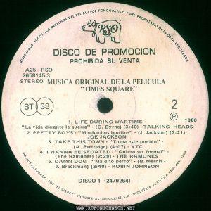 """Disc 1, side 2 of the Peruvian edition of the soundtrack to TIMES SQUARE (1980) Text: RESERVADOS TODOS LOS DERECHOS DEL PRODUCTOR FONOGRAFICO Y DEL PROPRIETARIO DE LA OBRA REGISTRADA RSO DISCO DE PROMOCION PROHIBIDA SU VENTA A25 RSO 2658145.3 STEREO MUSICA ORIGINAL DE LA PELICULA TIMES SQUARE"""" ST 33 2 ® 1980 1. LIFE DURING WARTIME - """"La vida durante la guerra"""" - (D. Byrne) (3:40)- TALKING HEADS 2. PRETTY BOYS - """"Muchachos bonitos"""" - (J. Jackson) (3:21) - JOE JACKSON 3. TAKE THIS TOWN - """"Toma este pueblo"""" - (A. Partridge) (4:07) - XTC 4. I WANNA BE SEDATED - """"Quiero ser formal"""" - (The Ramones) (2:29) - THE RAMONES 5. DAMN DOG - """"Maldito perro"""" - (B. Mernit - J. Brackman) (2:40) - ROBIN JOHNSON DISCO 1 (2479264) MANUFACTURADO POR """"EL VIRREY"""" INDUSTRIAS MUSICALES S.A. INDUSTRIA PERUANA REG. IND. 12428"""