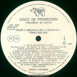 "Disc 2, side 1 of the Peruvian edition of the soundtrack to TIMES SQUARE (1980) Text: RESERVADOS TODOS LOS DERECHOS DEL PRODUCTOR FONOGRAFICO Y DEL PROPRIETARIO DE LA OBRA REGISTRADA RSO DISCO DE PROMOCION PROHIBIDA SU VENTA A25 RSO 2658145.3 STEREO MUSICA ORIGINAL DE LA PELICULA TIMES SQUARE"" ST 33 1 ® 1980 1. YOUR DAUGHTER IS ONE - ""Su hija es una"" - (B. Mernit - N. Ross - J. Brackman) (2:10) - ROBIN JOHNSON AND TRINI ALVARADO 2. BABYLON'S BURNING - ""El incendio de Babylon"" - (J. Jennings - D. Ruffy - M. Owen - P. Fox) (2:34) -THE RUTS 3. YOU CAN'T HURRY LOVE- ""No puedes apurarte amor""- (E. Holland - L. Dozier - B. Holland) (3:04) - D. L. BYRON 4. WALK ON THE WILD SIDE - ""Camina por la parte salvaje"" - (L. Reed) (4:12) - LOU REED 5. THE NIGHT WAS NOT - ""La noche no lo fue"" (D. Child) (3:08) - DESMOND CHILD AND ROUGE DISCO 2 (2479265) MANUFACTURADO POR ""EL VIRREY"" INDUSTRIAS MUSICALES S.A. INDUSTRIA PERUANA REG. IND. 12428"