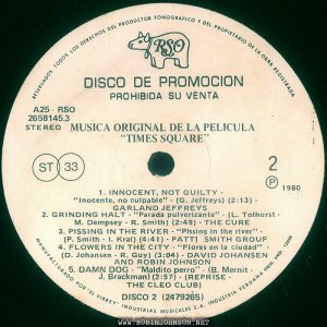 "Disc 2, side 2 of the Peruvian edition of the soundtrack to TIMES SQUARE (1980) Text: RESERVADOS TODOS LOS DERECHOS DEL PRODUCTOR FONOGRAFICO Y DEL PROPRIETARIO DE LA OBRA REGISTRADA RSO DISCO DE PROMOCION PROHIBIDA SU VENTA A25 RSO 2658145.3 STEREO MUSICA ORIGINAL DE LA PELICULA ""TIMES SQUARE"" ST 33 2 ® 1980 1. INNOCENT, NOT GUILTY - ""Inocente, no culpable"" - (G. Jeffreys) (2:13) - GARLAND JEFFREYS 2. GRINDING HALT - ""Parada pulverizante"" - (L. Tolhurst - M. Dempsey - R. Smith) (2:49) - THE CURE 3. PISSING IN THE RIVER - ""Prssing in the river"" - (P. Smith - I. Kral) (4:41) - PATTI SMITH GROUP 4. FLOWERS IN THE CITY - ""Flores en la ciudad"" - (D. Johansen - R. Guy) (3:04) • DAVID JOHANSEN AND ROBIN JOHNSON 5. DAMN DOG - ""Maldito perro"" - (B. Mernit - J. Brackman) (2:57) - (REPRISE - THE CLEO CLUB) DISCO 2 (2479265) MANUFACTURADO POR ""EL VIRREY"" INDUSTRIAS MUSICALES S.A. INDUSTRIA PERUANA REG. IND. 12428"