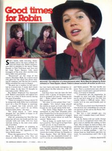"Australian Women's Weekly, Vol 48 No. 45, April 15, 1981, p. 119 Text: Good times for Robin She's brash, talks non-stop, chain-smokes and is the most unlikely 15-year-old movie star. Robin Johnson, who shot to stardom in the movie Times Square, is New York-born and lives not far from Times Square. Like most teenagers of the area, she's worldly-wise and a little over-powering. ""Discovered"" on the steps of her school, Brooklyn High, by a talent scout who gave her the usual line about looking for someone just like her for a movie, Robin wrinkled her nose in disgust. ""He gave me a number to call and it led to a screen test. I really don't know why I rang. At the time I'd thought he was such a jerk,"" Robin says. But Robert Stigwood was impressed with Robin's personality and signed her to star in a total of three movies during the next 18 months. ""There is a sequel to Grease which I'll be doing with Andy Gibb, but it definitely won't be a Son Of Grease or anything. It's a sequel, but with entirely new characters, and I won't be an Olivia Newton-John clone,"" she says. The third movie is ""still being shopped for"" but Robin is happy to sit back and wait for it. After all, promoting her first film has taken her all over the world and she contentedly talks and talks, with her mum tactfully sitting in the next room safely out of earshot. Raising a daughter as outgoing as Robin hasn't been easy — her mother has no say over the cigarettes or the hours Robin keeps. When she appeared on The Don Lane Show in Melbourne, even Don sat stunned while Robin alternately flicked her hair back and made outrageous remarks about the film industry or her life in general. And then there was the time she had dinner with a group of business executives to promote her movie. Promote she did — Robin talked louder and faster than anyone else. ""My sister is a lot quieter than I am,"" she giggles. ""She doesn't hang around the streets as much as I and some of my friends do, but we get along really well. ""The movie Times Square is a little unrealistic in that Trini Alvarado (who plays Pamela Purl in the movie) and I are never approached, assaulted or mugged in any of the scenes where we walk the streets,"" Robin says. ""But at home, we really have to protect ourselves. You've got to at least have a knife on you, to use if need be."" Tim Curry, one of Britain's top actors, who recently starred in the ABC-TV series Will Shakespeare, played the crazed disc jockey Johnny La Guardia in Times Square. How did Robin enjoy working with the classically-trained actor? It seems an uncomfortable question, and Robin paused. ""He was terrific you know. Tim's a method actor and, whereas Trini and I would clown around between takes, he'd keep to himself. ""I sometimes got the impression he thought we were real silly through the movie and he'd snap at us, but that was usually before a difficult scene. Afterwards, he'd be nice and friendly and we got on fine. ""The kids at school were fascinated by him because he's something of a cult figure because of his role in the Rocky Horror Picture Show. ""But he's a real straight guy, you know, and I consider him a real friend,"" Robin says. Life for Robin will not really change even if she is recognized every time she gets a bus or catches the subway in New York. She is happy to work in films, but will finish her education because ""it's important. Our school is pretty rough — racism is a terrible problem — but I've always kept my head down and done my work. I'm conscientious and I like to do well."" - FIONA MANNING Above left: The reflection of a misunderstood rebel, Nicky Marotta (played by Robin Johnson) in Times Square. Above: Robin is almost as brash off-screen as she is on. THE AUSTRALIAN WOMEN'S WEEKLY - TV WORLD - APRIL 15, 1981 119"