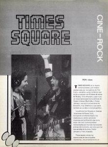 From Sonido, La Revista Musical, Vol. 1 No 56, pp. 37 Text: POR: vicco TIMES SQUARE es un drama contemporáneo,con música estelarizada por los talentos de Tim Curry, cantante y actor británico que se dio a conocer con El show de terror de Rocky; Trini Alvarado, quien tuvo un importante papel en la película de Robert Altman Rich kids, y Robin Johnson, una actriz proveniente de Brooklin, muy dinámica y que canta también en su debut cinematográfico. La película fue filmada en diversas locaciones de Nueva York, incluyendo el infame Deuce y es resaltada por veinte canciones originales ejemplificando algo de lo mejor del rock contemporáneo interpretadas por los más importantes artistas del momento, así como por las dos estrellas de la cinta, Robin Johnson y Trini Alvarado. Times square retrata las desventuras de dos chiquillas rebeldonas, una proveniente de un
