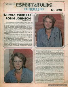 "Entertainment Supplement to The Herald of Mexico, August 9, 1981, featuring cover story on Robin Johnson, with two photos.  Text:  México, D. F., Domingo 9 de Agosto de 1981    suplemento de ESPECTACULOS EL HERALDO DE MEXICO  NUEVAS ESTRELLAS: ROBIN JOHNSON Por Mauricio Peña       ""Si hay algo que defiendo ferozmente, es mi vida privada"", nos dice de entrada Robín Johnson al recibirnos en la suite de un hotel capitalino. Y sigue: ""No lo digo porque me sienta incómoda al ver que la gente empieza a invadir mi mundo; no, después de todo sólo he filmado una película y nadie tiene obligación de reconocerme en la calle. Pero estoy convencida que si sigo en esto por más tiempo, empezarán las responsabilidades de otro tipo, como esconderse en público, soportar la intromisión de extraños cuando de piden autógrafos. Yo admiro profundamente a Bette Midler pe ro nunca me atrevería a pedirle un autógrafo; no la molestaría con una tontería de esa clase.""       Robín Johnson es una muchacha de 17 años, la única película que ha protagonizado se llama ""Guerreras de Nueva York""  (Times Square).       Es de las nuevas actrices de cine, que crecieron con otro concepto de lo que es una actriz de cine; Robín es el ejemplo de la antiestrella: una ¡oven espontánea, que habla y dice lo que piensa. ""Si llego a film otra película o más, nunca iré a vivir a Hollywood; prefiero que se haga en Nueva York, donde vivo, donde está mi familia, mis amigos, mi  propio ambiente"".       Algo puede suceder con la carrera cinematográfica de Robín Johnson. Tiene un contrato para hacer otras películas y  grabar discos con la organización de Robert Stigwood. ""De aquí a febrero estoy a la expectativa de hacer una película o  dos, y grabar un al bum, pero todavía no se eligen las canciones. Existe el proyecto de Robert Stigwood, para hacer la secuela de 'Vaselina"", y allí me quieren poner. Me encanta la idea de seguir haciendo películas musicales, o donde la música tenga"".         Es una jovencita independiente y decidida; tiene una voz ron ca, pero al mismo tiempo muy dulce y femenina. Es muy sana y conoce muy bien los peligros a los cuales están orilladas muchas actrices jóvenes, cuando les llega su trozo de celebridad y triunfo. ""No quiero segúir el esquema de todas las actrices que se involucran demasiado en su carrera, que enloquecen con ella, que al teran su vida familiar y caen a veces en garras de la droga o se suicidan con alcohol"".         En la película de su debut, Robin Johnson trabajó con Trini Alvarado, y dice de ella: ""es una gran amiga"". Acerca del actor inglés Tim Curry, que hace el papel de un disc jockey de estación de radio en ""Guerreras de Nueva York"", Robin nos dice: ""No llegamos a ser grandes amigos, pero es admirable verlo trabajar; es una gente muy rigurosa, se encierra a meditar cada escena, es de los actores con método a los que puedes aprenderles muchas cosas. Es envidiable su trabajo. Yo no tengo ningún método, soy lo que podría considerarse: una actriz natural"".                                                 (Las fotos de este reportaje son de Raul ""Speedy"" Gonzalez). [Mexico, D.F., Sunday, August 9, 1981    The Herald of Mexico - Entertainment Supplement  NEW STARS: ROBIN JOHNSON By Mauricio Peña       ""If there's one thing I defend fiercely, it's my private life,"" Robin Johnson tells us as   she enters the suite of a hotel in the capital. And she continues: ""I'm not just saying that   because I feel uncomfortable seeing people start invading my world; no, after all I've just   filmed a movie and nobody is obligated to recognize me on the street. But I'm convinced that if   I do this long enough, I'll have to start laying low in public, to endure   the intrusion of strangers asking for autographs. I deeply admire Bette Midler, but I would   never dare to ask her for an autograph; I wouldn't bother her with nonsense like that.""       Robin Johnson is a 17-year-old girl; the only film that she has starred in is called   ""Warriors of New York"" (Times Square).       She is one of the new film actresses, who grew up with a different concept of what a film   actress is; Robin is an example of the anti-star: a spontaneous woman who speaks and says what   she thinks. ""If I get to film another movie or more, I will never go live in Hollywood; I'd   prefer it to be done in New York, where I live, where my family is, my friends, my own   environment.""       Something may come of Robin Johnson's film career. She has a contract to doother movies and   make records with Robert Stigwood's organization. ""From now until February I'm expecting to make   a movie or two, and record an album, but the songs are not yet chosen. There's Robert Stigwood's   project to do the sequel to 'Grease,' and they want to put me in it. I love the idea of   continuing to make musical films, or where music plays a big part, like in the first one. ""               Many will wonder then, why did she choose an artistic career in which she is not 100   percent sure of meeting her responsibilities?          ""I'm 17 years old, I'm just going to finish my studies and my family wants me to go to   college. There are also many things I can study. I like the film world, but I have never   taken classes in a rigorous and formal way; I have very good memories of my first film, but I   think that tomorrow something different will also grab my attention.""         Robin says that her family -- father, mother and older sister -- weren't critical of her   trying her luck in the movies. ""They're not pushing me to continue in this medium, leave home or   my studies, as far as a career as an actress, they let me make my decisions alone. I had no   experience when I tried out for the leading role of 'Warriors Of New York.' I auditioned after a   few setbacks. I had a lot of worries but no experience.""         She is an independent and determined young woman; her voice is hoarse, but at the same   time very sweet and feminine. She is very healthy and knows very well the dangers to which many   young actresses are exposed when they attain celebrity and triumph. ""I don't want to follow in   the footsteps of all the actresses who are invested too much in their career, who go crazy with   it; they lose their family and sometimes get hooked on drugs or kill themselves with alcohol.""         In her debut film, Robin Johnson worked with Trini Alvarado, and says of her, ""She's a   great friend."" About the English actor Tim Curry, who plays the role of a radio station disc   jockey in ""Warriors of New York"", Robin tells us, ""We're not going to be close friends, but I   admire watching him working; he's very rigorous, he meditates alone on ever<y scene, he's a   method actor who you can learn a lot from. His work is enviable. I have no method, I am what you   could call a natural actress.""                                                 (Photos by Raul ""Speedy"" Gonzalez) ]"