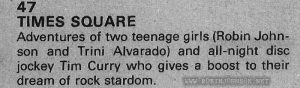 Contents entry from Film Review Vol 31 No 2 February 1981, contents page (p. 3)  text:  47 TIMES SQUARE Adventures of two teenage girls (Robin Johnson and Trini Alvarado) and all-night disc jockey Tim Curry who gives a boost to their dream of rock stardom.
