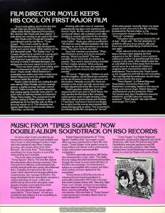 "UK Press Book for TIMES SQUARE, p. 10: articles on Allan Moyle and the soundtrack album. Text: FILM DIRECTOR MOYLE KEEPS HIS COOL ON FIRST MAJOR FILM ""Sure it took getting used to the idea that my film idea was about to become a five-million-dollar Robert Stigwood Presentation"", film director Alan Moyle said, then added: ""It took about two minutes to get used to the idea."" Alan Moyle is the 33-year-old Canadian actor-director and his new film is ""Times Square"". The movie's script by Jacob Brackman is based on an idea developed by Moyle and Leanne Unger. While working on his first directorial credit, ""The Rubber Gun"", in Canada, Moyle found a portion of a young girl's diary tucked into the bottom of an old sofa. That fragment suggested the possibility of focusing on today's alienated teenagers, the adolescents who never expect to live to be 21. ""There was sheer poetry in her writing, and I became obsessed by this girl I would never know"", Moyle recalls. When Brackman's screenplay was written and when entrepreneur Robert Stigwood read it, the project quickly became a viable film project. Moyle's initial obstacle was casting the girl, now named Nicky Marotta, and her runaway partner, a slightly younger teenager named Pamela. Talent scouts were sent everywhere that casting agents normally never search -- to punk clubs, to half-way houses, to Greenwich Village Voice readers. The unexpected result was the casting of Robin Johnson, a nonprofessional, for her first film role, as Nicky. A show biz veteran at 12, Trini Alvarado was signed, fresh from a smash screen debut in ""Rich Kids"", as Pamela. Working with a film crew of seasoned professionals was also a new experience for director Moyle. His film work was principally of a communal nature, with a skeleton crew often doubling in several capacities for the shooting. ""The New York film crew members were most helpful"", Moyle says without qualification. ""We shot on many different locations, with two teenagers as our stars, sometimes on a six-day week. They gave me their very best."" One crew member commented: ""When Alan finished a scene, he'd turn to everyone and say, 'What'd you think?' That was something new and it took the veterans by surprise. They weren't used to being consulted for their creative opinions. While everyone recognized Alan as the boss, they appreciated this trying to make everyone feel a part of the process."" ""Of course,"" Moyle says, ""I believe we were all in this together. Jacob Brackman would be on the set wherever it was for conferences and discussions. Naturally, as you film, there are revisions in the script, and with Jacob there a lot it made adjustments to the film much easier."" Moyle's greatest challenges lay in the sequences that were shot on 42nd Street. Not only was this the first time a film company would spend a week of night shooting on the infamous strip of porno houses and theatres (""Taxi Driver"" had shot in front of one theatre for a night), but the scenes also required 500 young teenage girls as extras. This amounted to an invasion by the film company on ""the turf"" of the street people. Ironically, these very street people are the ones who in the film are being threatened by Pamela's father, a City Commissioner charged with a Times Square ""clean up"" campaign. ""The police were generous beyond the call of duty"", Moyle said. ""We had absolutely no problems with any of our people, although there were real bullets flying a half block away one night."" Moyle referred to the incident where he was atop a camera crane readying the final sequence in the film. Below, a siren suddenly wailed and a police car sped through the extras massed on the street What initially looked like an auto theft of one of the props from the street turned out to be a real armed robbery-in-progress alarm answered by police and ambulances. The incident over, Moyle turned on his megaphone and told his crew and extras, ""We can't top that for excitement but let's keep that excitement for this scene"". ""Times Square"" is a Robert Stigwood Presentation, directed by Moyle from Brackman's screenplay, based on the story by Moyle and Leanne Unger. Robert Stigwood and Brackman are the producers, Kevin McCormick and John Nicolella the executive producers, and Bill Oakes the associate producer. ""Times Square"" also stars British actor-singer Tim Curry. MUSIC FROM ""TIMES SQUARE"" NOW DOUBLE-ALBUM SOUNDTRACK ON RSO RECORDS At a time when movie soundtracks are among the most popular records available and when music is acknowledged to play a major role in the appeal of many films, comes a stunning, new double album from RSO Records -- the music from ""Times Square"". The soundtrack, for many reasons, is one of the most exciting ever compiled. The music plays an integral part in the ""Times Square"" drama. The new film depicts the adventures of two teenage runaways, New York girls from different social backgrounds, and the all-night radio disc jockey who befriends them. Pulsating throughout the film is the music which captures and strongly reflects the contemporary, raw message of the film. The songs developed for the soundtrack comprise a unique anthology of music, written and performed by some of the strongest, most popular of today's rock artists from both England and the United States. The score features new songs written especially for ""Times Square"", as well as a number of rock classics. It is as compelling as the motion picture itself. Robert Stigwood (presenter of ""Times Square"") believes that ""once again a script offers a unique opportunity to marry film and music. 'Times Square' is the perfect venue to bring brilliant new talents on the contemporary music scene to the commercial film marketplace."" The film's associate producer, Bill Oakes, who developed the music, adds: ""The vitality, the raw energy, the lyrical awareness that pulses through the music is an accurate reflection of the film's two runaways. I've never found a subject so compatible with a sound, and that's what I believe we have captured on the soundtrack."" The fact that it is RSO Records who is releasing this two-record soundtrack is particularly noteworthy. RSO is the company that made industry history with ""Saturday Night Fever"" and ""Grease"" and now is succeeding with the platinum-selling ""The Empire Strikes Back"" and the gold-selling ""Fame"" soundtracks. And now there is ""Times Square"", a spectacular and innovative album from an extraordinary film. ""Times Square"" is a Robert Stigwood Presentation, produced by Stigwood and Jacob Brackman, with Kevin McCormick and John Nicolella the executive producers and Bill Oakes the associate producer. Alan Moyle directed from Jacob Brackman's screenplay, based on a story by Moyle and Leanne Unger."