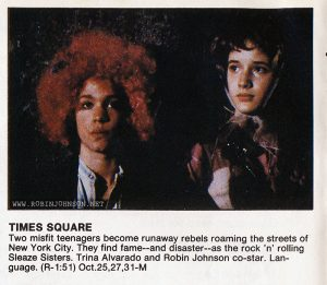 October 1981 TV listings for Showtime and The Movie Channel Relevant text: SHOWTIME THE MOVIE CHANNEL TIMES SQUARE Two misfit teenagers become runaway rebels roaming the streets of New York City. They find fame--and disaster-as the rock 'n' rolling Sleaze Sisters. Trina Alvarado and Robin Johnson co-star. Language. (R-1:51) Oct.25,27,31-M