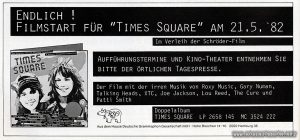 "Advertisement for opening of TIMES SQUARE in Germany, from Cinema Vol 49 No. 6, June 1982, page 110. Text: Endlich ! Filmstart für ""Times Square"" am 21.5.'82 Im Verleih der Schröder-Film Aufführungstermine und Kino-Theater entnehmen Sie BITTE DER ÖRTLICHEN TAGESPRESSE. Der Film mit der irren Musik von Roxy Music, Gary Numan, Talking Heads, XTC, Joe Jackson, Lou Reed, The Cure und Patti Smith Doppelalbum TIMES SQUARE LP 2658 145 MC 3524 222 RSO Aus dem Hause Deutsche Grammophon Gesellschaft · mbH Hohe Bleichen 14—16 2000 Hamburg 36 [Translation: At last! ""Times Square"" opens 21/5/82 Distributed by Schröder-Film To find showtimes and theaters PLEASE CHECK YOUR LOCAL DAILY NEWSPAPERS. The movie with the crazy music by Roxy Music, Gary Numan, Talking Heads, XTC, Joe Jackson, Lou Reed, and The Cure Patti Smith Double album TIMES SQUARE LP 2658 145 MC 3524 222 RSO From Deutsche Grammophon Gesellschaft mbH · Hohe Bleichen 14-16 2000 Hamburg 36]"