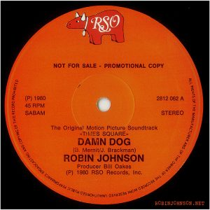 """""""Damn Dog"""" 12-inch single-sided single, Belgium, 1980, RSO 2812 062 label Text: RSO NOT FOR SALE - PROMOTIONAL COPY (P) 1980 45 RPM SABAM 2812 062 A STEREO The Original Motion Picture Soundtrack «T!MES SQUARE.. DAMN DOG (B. Mernit/J. Brackman) ROBIN JOHNSON Producer Bill Oakes (P) 1980 RSO Records, Inc. ALL RIGHTS OF THE MANUFACTURER AND OF THE OWNER OF THE RECORDED WORK RESERVED UNAUTHORISED PUBLIC PERFORMANCE BROADCASTING AND COPYING OF THIS RECORD PROHIBITED"""