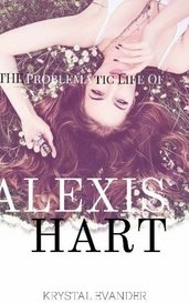 The Problematic Life Of Alexis Hart by Krystal Evander