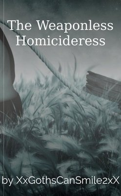 The Weaponless Homicideress by XxGothsCanSmile2xX