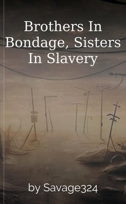 Brothers In Bondage, Sisters In Slavery by Savage324