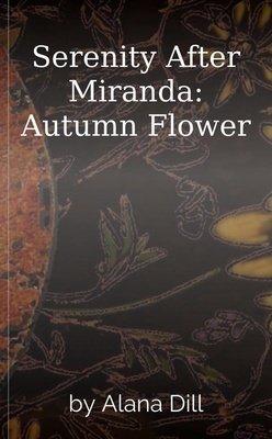 Serenity After Miranda: Autumn Flower by Alana Dill