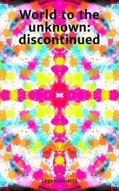 World to the unknown: discontinued by Legendslost13