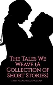 The Tales We Weave (A Collection of Short Stories) by Sapir Alexandra Englard
