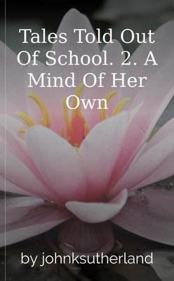 Tales Told Out Of School.  2. A Mind Of Her Own by johnksutherland
