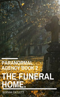 Paranormal Agency BOOK 2   : THE FUNERAL HOME. by Sophia Catlett