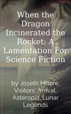 When the Dragon Incinerated the Rocket: A Lamentation For Science Fiction by Joseth Moore