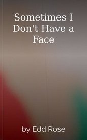 Sometimes I Don't Have a Face by Edd Rose