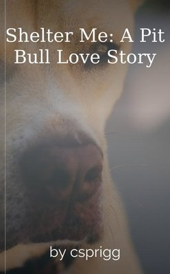 Shelter Me: A Pit Bull Love Story by csprigg