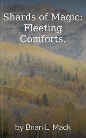 Shards of Magic: Fleeting Comforts. by Brian L. Mack