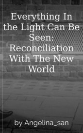 Everything In the Light Can Be Seen: Reconciliation With The New World by Angelina_san