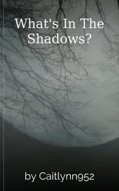 What's In The Shadows? by Caitlynn952