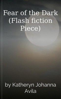 Fear of the Dark (Flash fiction Piece) by Katheryn J. Avila