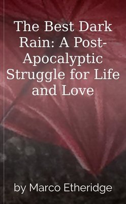The Best Dark Rain: A Post-Apocalyptic Struggle for Life and Love by Marco Etheridge