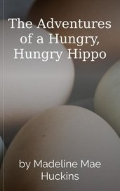 The Adventures of a Hungry, Hungry Hippo by Madeline Mae Huckins