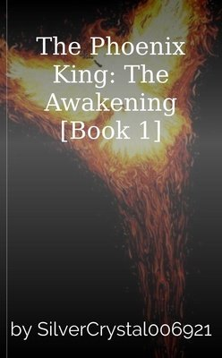 The Phoenix King: The Awakening [Book 1] by SilverCrystal006921