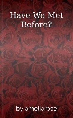 Have We Met Before? by ameliarose