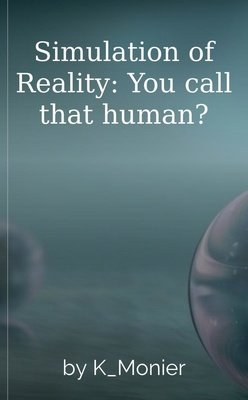 Simulation of Reality: You call that human? by K_Monier
