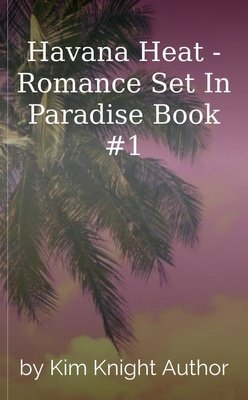 Havana Heat - Romance Set In Paradise Book #1 by Kim Knight Author