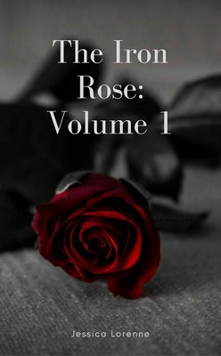 The Iron Rose: Volume 1 by Jessica Lorenne