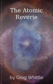 The Atomic Reverie by Greg Whittle